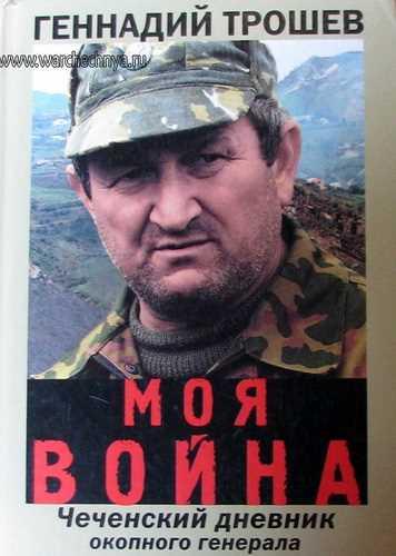 Геннадий Трошев. Моя война. Чеченский дневник окопного генерала