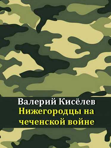 Валерий Киселев. Нижегородцы на чеченской войне