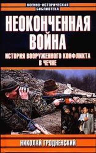 Николай Гродненский. Неоконченная война. История вооруженного конфликта в Чечне