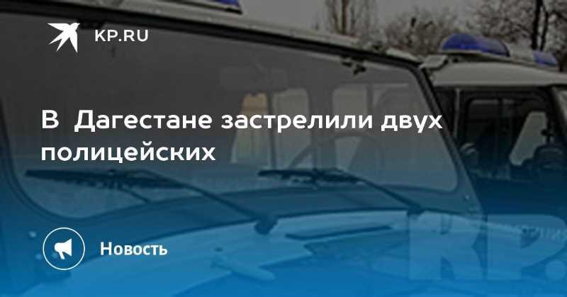 В Дагестане застрелили двух полицейских