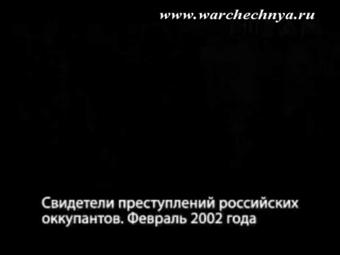 Вторая чеченская война. Свидетели преступлений российских оккупантов. Февраль 2002 г.