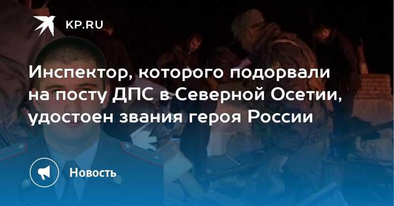 Инспектор, которого подорвали на посту ДПС в Северной Осетии, удостоен звания героя России