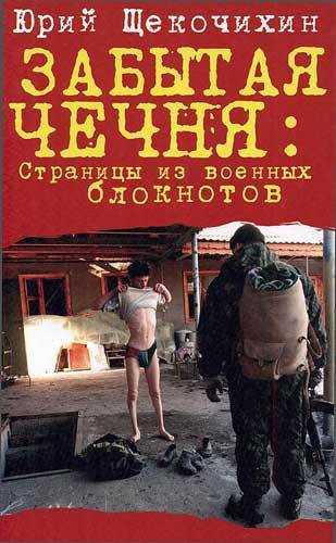 Юрий Щекочихин. Забытая Чечня. Страницы из военных блокнотов