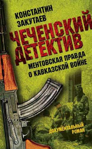 Константин Закутаев. Чеченский детектив. Ментовская правда о кавказской войне