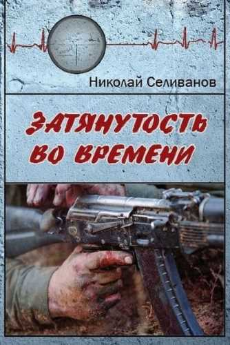Николай Селиванов. Затянутость во времени. Документальная повесть о событиях второй чеченской кампании