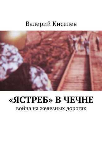 Валерий Киселев. «Ястреб» в Чечне. Война на железных дорогах