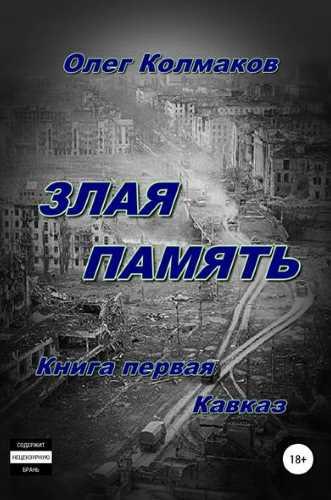 Олег Колмаков. Злая память. Книга первая. Кавказ