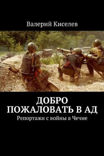 Валерий Киселев. Добро пожаловать в ад. Репортажи с войны в Чечне