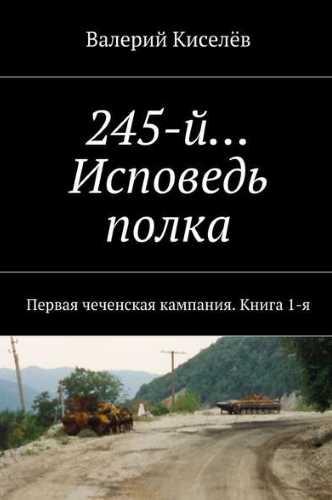 Валерий Киселев. 245-й… Исповедь полка. Первая чеченская кампания. Книга 1