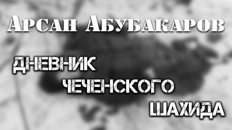 Арсан Абубакаров. Дневник чеченского шахида
