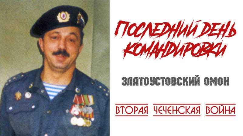 Вторая чеченская война. Последний день командировки Златоустовского ОМОН