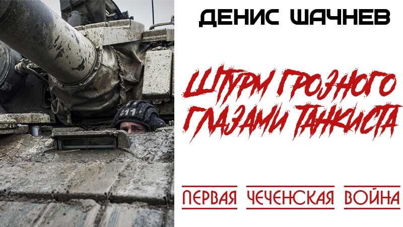 Первая чеченская война. Денис Шачнев. Штурм Грозного глазами танкиста