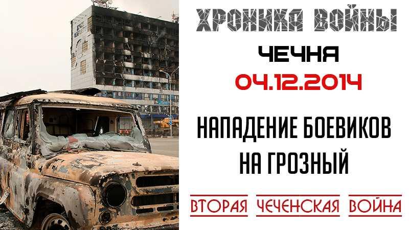 Хроника войны. 04.12.2014 г. Нападение боевиков на Грозный