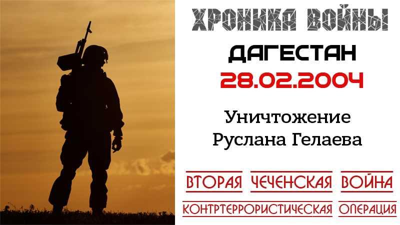 Хроника войны. 28.02.2004. Уничтожен Руслан Гелаев