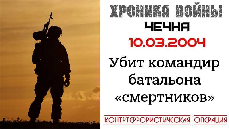 Хроника войны. 10.03.2004. Ликвидация командира «батальона смертников»
