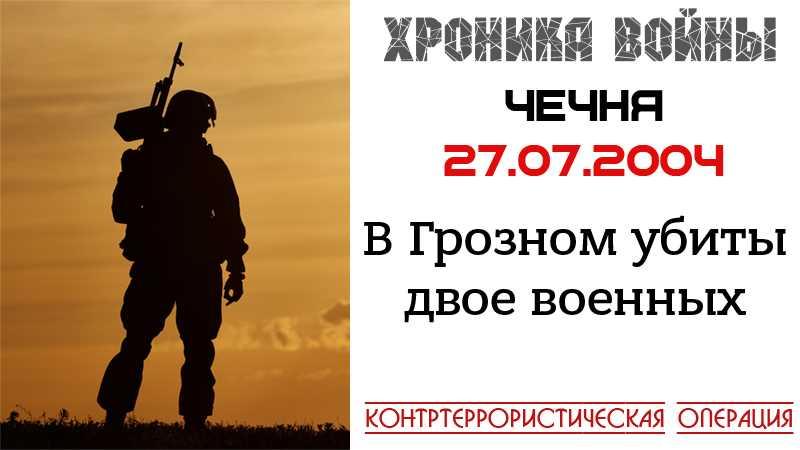 Хроника войны. 27.07.2004. В Грозном были убиты двое военнослужащих