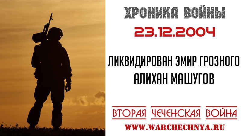 Хроника войны. 23.12.2004. Уничтожен эмир Грозного Алихан Машугов