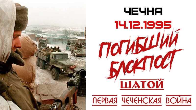 Хроника войны. 14.12.1995. Погибший блокпост в Шатое
