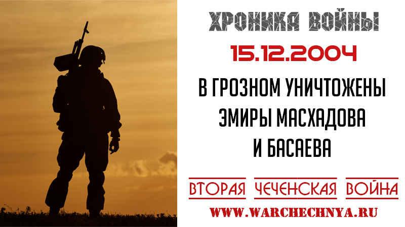 Хроника войны. 15.12.2004. В Грозном уничтожены эмиры Масхадова и Басаева