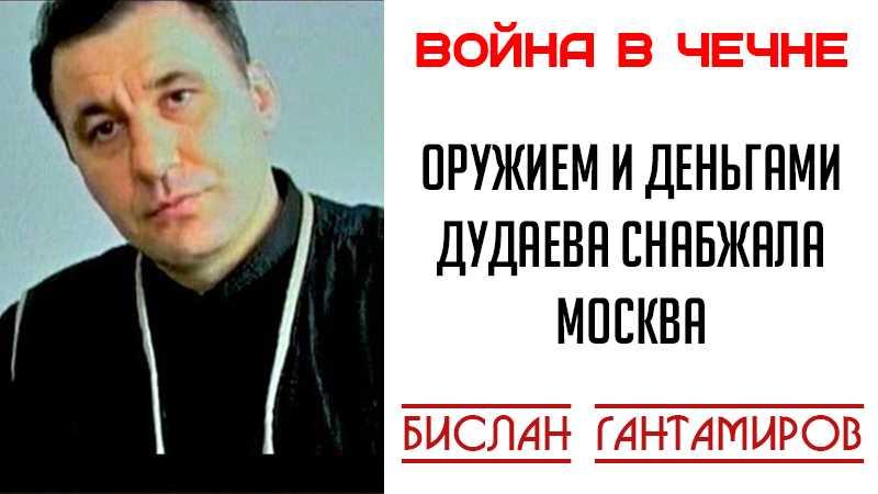 Бислан Гантамиров: оружием и деньгами Дудаева снабжала Москва