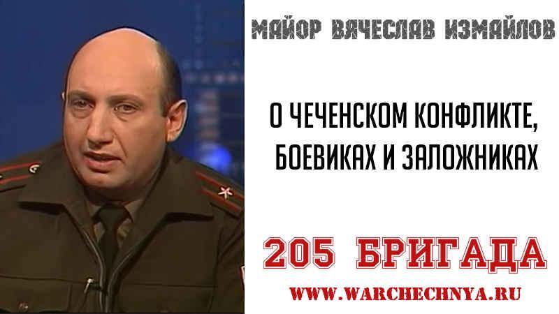 205 бригада. Майор Вячеслав Измайлов о чеченском конфликте, боевиках и заложниках