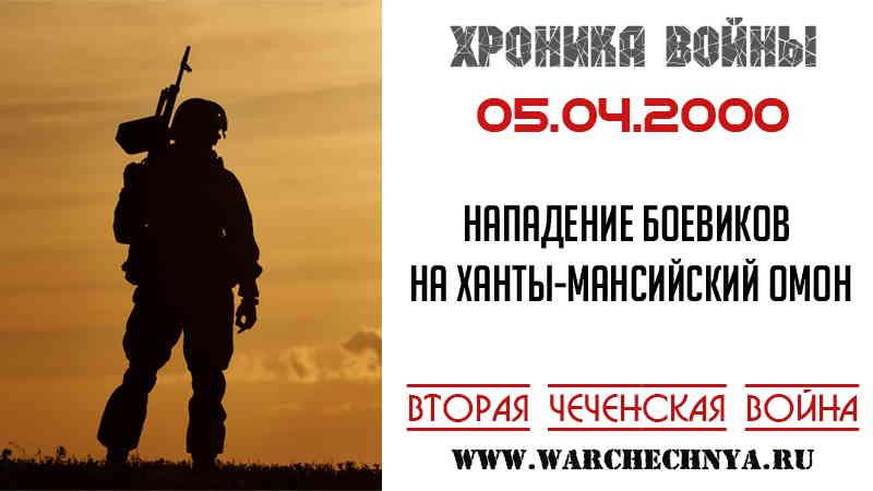 Хроника войны. 05.04.2000. Нападение боевиков на колонну Ханты-Мансийского ОМОНа