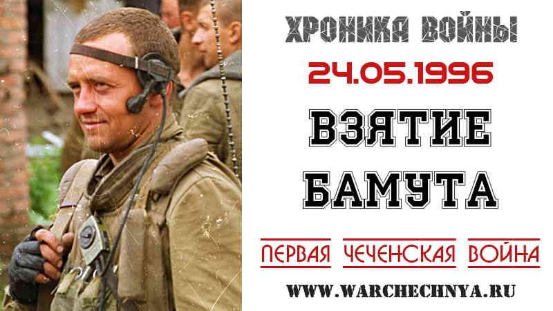 Хроника войны. 24 мая 1996 года федеральные войска взяли Бамут