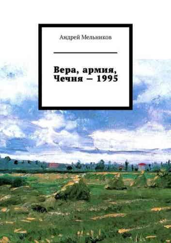 Андрей Мельников. Вера, армия, Чечня – 1995. Личное свидетельство верующего солдата о войне в Чечне 1995 г.